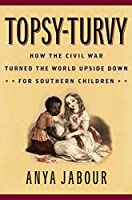 Topsy-Turvy: How the Civil War Turned the World Upside Down for Southern Children (American Childhoods)
