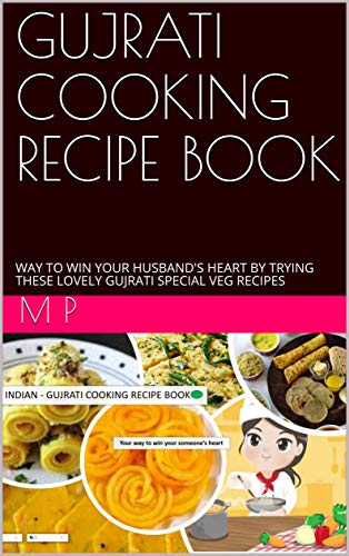 GUJRATI COOKING RECIPE BOOK: WAY TO WIN YOUR HUSBAND'S HEART BY TRYING THESE LOVELY GUJRATI SPECIAL VEG RECIPES (English Edition)