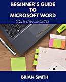 BEGINNER'S GUIDE TO MICROSOFT WORD: BEGIN TO LEARN AND SUCCEED (English Edition)