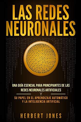 Las redes neuronales: Una guía esencial para principiantes de las redes neuronales artificiales y su papel en el aprendizaje automático y la inteligencia artificial