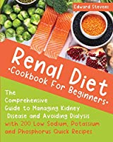Renal Diet Cookbook For Beginners: The Comprehensive Guide to Managing Kidney Disease and Avoiding Dialysis with 200 Low Sodium, Potassium and Phosphorus Quick Recipes
