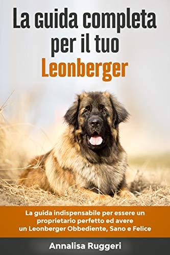 La Guida Completa per Il Tuo Leonberger: La guida indispensabile per essere un proprietario perfetto ed avere un Leonberger Obbediente, Sano e Felice (Addestrare un Cane Vol. 1)
