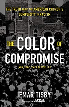 The Color of Compromise: The Truth about the American Church's Complicity in Racism by [Jemar Tisby, Lecrae Moore]