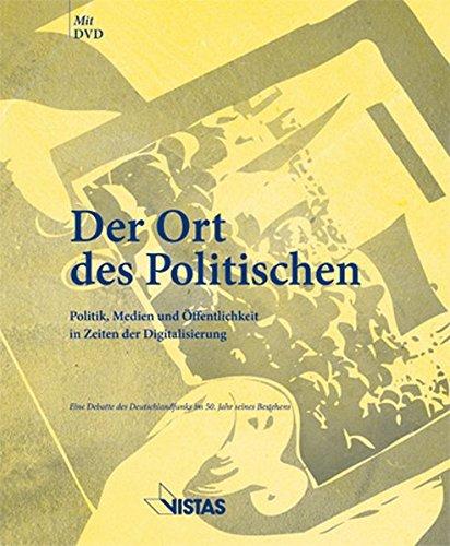 Der Ort des Politischen - Politik, Medien und Öffentlichkeit in Zeiten der Digitalisierung: Eine Debatte des Deutschlandfunk im 50. Jahr seines Bestehens