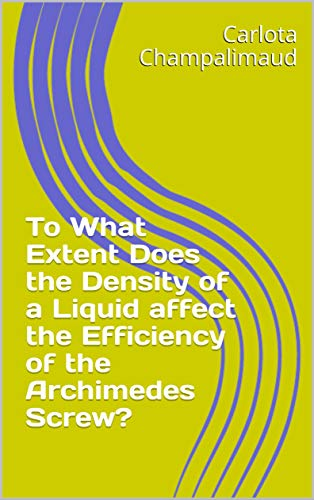 To What Extent Does the Density of a Liquid affect the Efficiency of the Archimedes Screw? (English Edition)