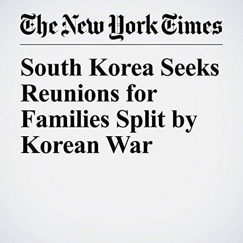 South Korea Seeks Reunions for Families Split by Korean War   Choe Sang Hun