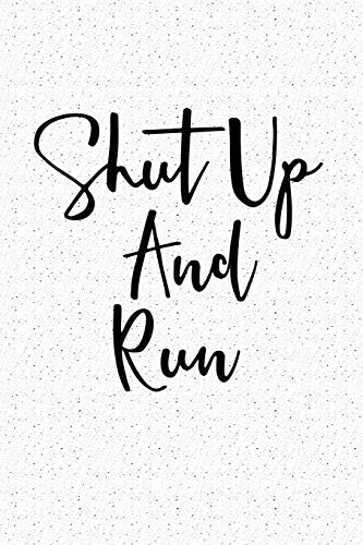 Shut Up And Run: A 6x9 Inch Matte Softcover Notebook Journal With 120 Blank Lined Pages And A Gym Workout Cover Slogan