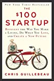 The $100 Startup: Reinvent the Way You Make a Living, Do What You Love, and Create a New Future - Chris Guillebeau