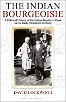 The Indian Bourgeoisie: A Political History of the Indian Capitalist Class in the Early Twentieth Century
