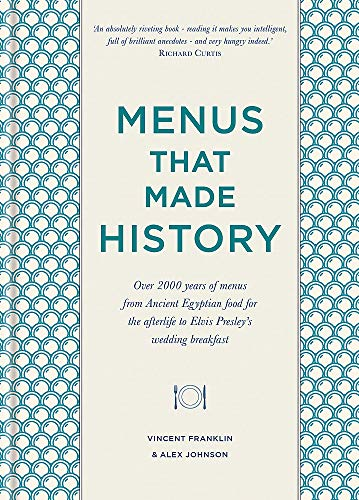 Menus that Made History: Over 2000 years of menus from Ancient Egyptian food for the afterlife to Elvis Presley's wedding breakfast: 100 Iconic Menus That Capture the History of Food