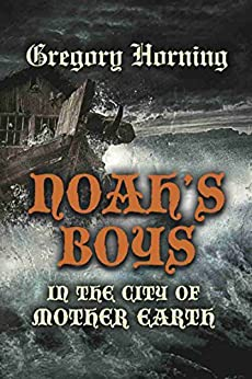 Noah's Boys in the City of Mother Earth by [Gregory Horning]