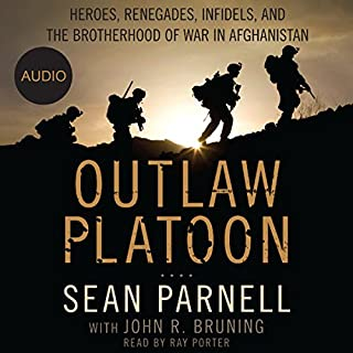 Outlaw Platoon     Heroes, Renegades, Infidels, and the Brotherhood of War in Afghanistan              Written by:                                                                                                                                 Sean Parnell,                                                                                        John Bruning                               Narrated by:                                                                                                                                 Ray Porter                      Length: 10 hrs and 18 mins     14 ratings     Overall 4.9