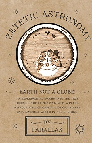 Zetetic Astronomy - Earth Not a Globe! An Experimental Inquiry into the...