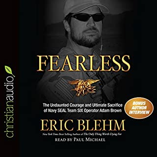 Fearless     The Undaunted Courage and Ultimate Sacrifice of Navy SEAL Team SIX Operator Adam Brown              Written by:                                                                                                                                 Eric Blehm                               Narrated by:                                                                                                                                 Paul Michael                      Length: 10 hrs and 20 mins     25 ratings     Overall 5.0