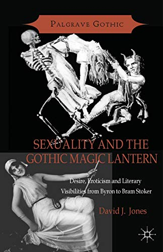 Sexuality and the Gothic Magic Lantern: Desire, Eroticism and Literary Visibilities from Byron to Bram Stoker (Palgrave Gothic)