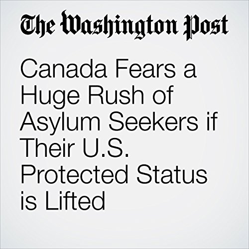 Canada Fears a Huge Rush of Asylum Seekers if Their U.S. Protected Status is Lifted copertina