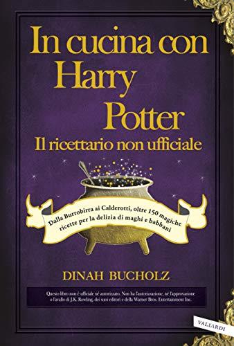 In cucina con Harry Potter - Il ricettario non ufficiale: Dalla Burrobirra ai Calderotti, oltre 150 magiche ricette per la delizia di maghi e babbani