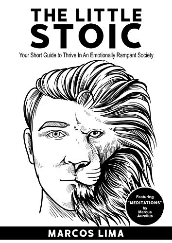 """The Little Stoic: Your Short Guide to Thrive in an Emotionally Rampant Society (Featuring """"Meditations"""" by Marcus Aurelius) by Lima, Marcos"""