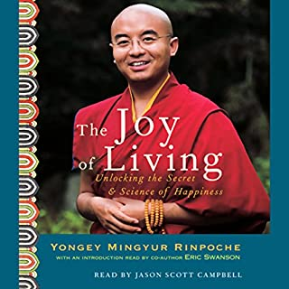 The Joy of Living     Unlocking the Secret and Science of Happiness              By:                                                                                                                                 Yongey Mingyur Rinpoche,                                                                                        Eric Swanson                               Narrated by:                                                                                                                                 Eric Swanson,                                                                                        Jason Scott Campbell                      Length: 6 hrs and 19 mins     59 ratings     Overall 4.8