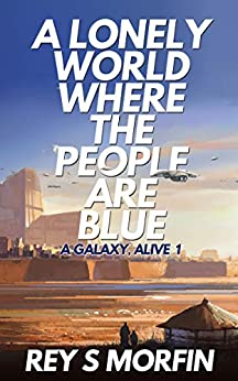 A Lonely World Where The People Are Blue (A Galaxy, Alive: Book 1) by [Rey S Morfin]