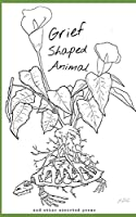 Grief Shaped Animal: and other assorted poems
