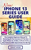 NEW IPHONE 13 SERIES USER GUIDE: The Complete Beginners Manual To Mastering All The Functions Of The New Apple iPhone 13, 13 Mini, 13 Pro & 13 Pro Max ... Tips & Tricks For IOS 15 (English Edition)