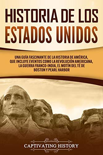 Historia de los Estados Unidos: Una guía fascinante de la historia de América, que incluye eventos como la Revolución americana, la guerra franco-india, ... de Boston y Pearl Harbor (Spanish Edition)