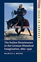 The Italian Renaissance in the German Historical Imagination, 1860–1930 (Ideas in Context)