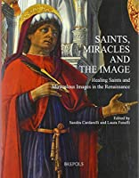 Saints, Miracles and the Image: Healing Saints and Miraculous Images in the Renaissance