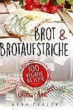 Brot und Brotaufstriche: 100 vegane Rezepte (Vegan Kochbuch, Band 3)