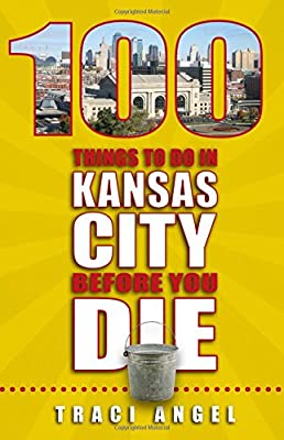 100 Things to Do in Kansas City Before You Die (100 Things to Do Before You Die) from Reedy Press