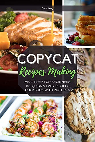 Copycat Recipes Making: Meal Prep For Beginners, 101 Quick And Easy Recipes - Cookbook With Pictures. by [Gena Long]