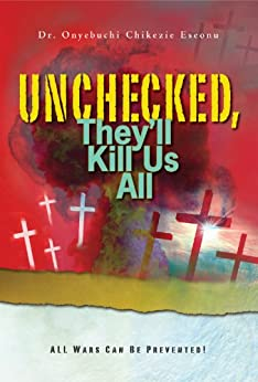 [Onyebuchi Chikezie Eseonu  (Dr.)]のUnchecked, They'll Kill Us All: All Wars Can Be Prevented (English Edition)