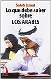 LO QUE DEBE SABER SOBRE LOS ARABES: HISTORIA POLITICA COSTUMBRES SEXO TRATO ETC..