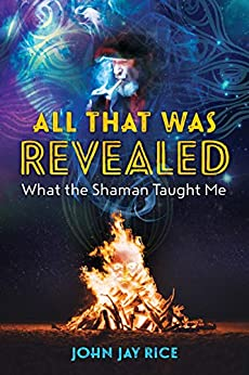 All That Was Revealed: What the Shaman Taught Me by [John Jay Rice]