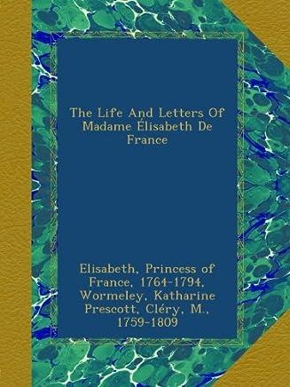 The Life And Letters Of Madame Élisabeth De France