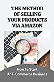 The Method Of Selling Your Products Via Amazon: How To Start An E-Commerce Business: The Only 3 Criteria (English Edition)