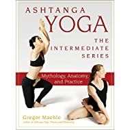 Ashtanga Yoga - The Intermediate Series: Mythology, Anatomy, and Practice (Ashtanga Yoga Intermediate Series Book 1)
