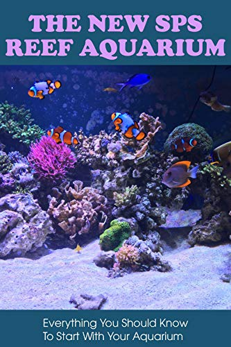 The New SPS Reef Aquarium: Everything You Should Know To Start With Your Aquarium: Reefing Books (English Edition)