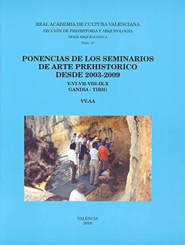 PONENCIAS DE LOS SEMINARIOS DE ARTE PREHISTORICO DESDE 2003-2009. V-VI-VII-VIII-IX-X Y XI. 2003-2009. GANDIA - TIRIG