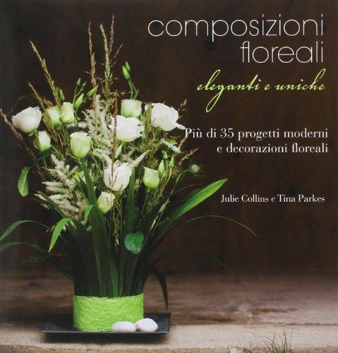 Composizioni floreali eleganti e uniche. Ediz. illustrata