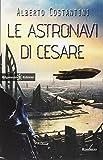 Le astronavi di Cesare: Uno stupendo romanzo di fantascienza dal vincitore del Premio Urania, Alberto Costantini