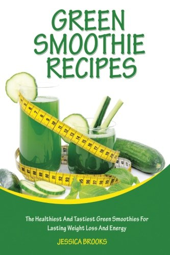 Green Smoothie Recipes: The Healthiest And Tastiest Green Smoothies For Lasting Weight Loss And Ener