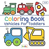 Coloring Book Vehicles For Toddlers: First Doodling For Children Ages 1-3 - Digger, Car, Fire Truck And Many More Big Vehicles For Boys And Girls (First Coloring Books For Toddler Ages 1-3)