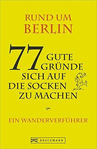 Rund um Berlin - 77 gute Gründe, sich auf die Socken zu machen: Ein Wanderverführer