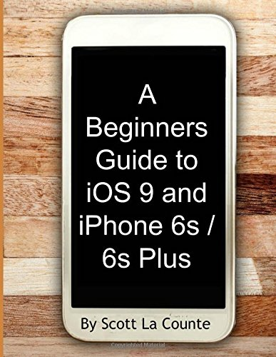 A Beginners Guide to iOS 9 and iPhone 6s / 6s Plus: (For iPhone 4s, iPhone 5, iPhone 5s, and iPhone 5c, iPhone 6, iPhone 6+, iPhone 6s, and iPhone 6s Plus)