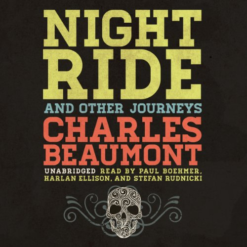 Night Ride, and Other Journeys                   Written by:                                                                                                                                 Charles Beaumont                               Narrated by:                                                                                                                                 J. Paul Boehmer,                                                                                        Stefan Rudnicki,                                                                                        Harlan Ellison                      Length: 8 hrs and 3 mins     Not rated yet     Overall 0.0