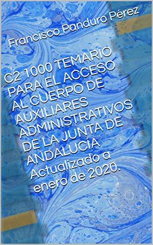 C2 1000 TEMARIO PARA EL ACCESO AL CUERPO DE AUXILIARES ADMINISTRATIVOS DE LA JUNTA DE ANDALUCÍA Actualizado a enero de 2020.