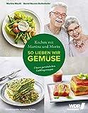 Kochen mit Martina und Moritz - So lieben wir Gemüse: Unsere persönlichen Lieblingsrezepte - Gemüsegenuss durch das ganze Jahr - Spinat - Spargel - Aubergine - Kürbis – Wildkräuter