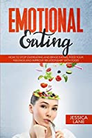 Emotional Eating: How to Stop Overeating and Binge Eating. Feed Your Feelings and Improve Relationship With Food
